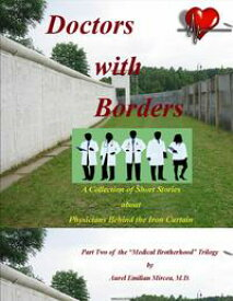 Doctors With BordersA Collection of Short Stories About Physicians Behind the Iron Curtain【電子書籍】[ Aurel Emilian Mircea MD ]