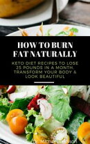 How to Burn Fat Naturally: Keto Diet Recipes to Lose 25 Pounds In a Month, Transform Your Body & Look Beauti…