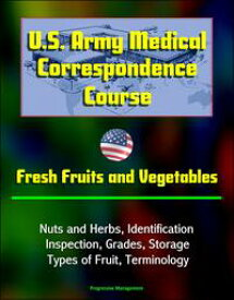 U.S. Army Medical Correspondence Course: Fresh Fruits and Vegetables, Nuts and Herbs, Identification, Inspection, Grades, Storage, Types of Fruit, Terminology【電子書籍】[ Progressive Management ]