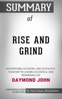 Summary of Rise and Grind: Outperform, Outwork, and Outhustle Your Way to a More Successful and Rewarding Li…