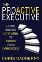The Proactive ExecutiveA C-Suite Recruiter's 5-Step System for Achieving Greater...