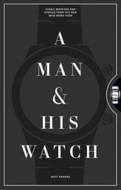 A Man & His WatchIconic Watches and Stories from the Men Who Wore Them【電子書籍】[ Matt Hranek ]