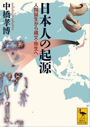 日本人の起源 人類誕生から縄文・弥生へ【電子書籍】[ 中橋孝博 ]