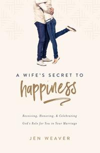 AWife'sSecrettoHappinessReceiving,Honoring,andCelebratingGod'sRoleforYouinYourMarriage