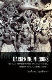 Darkening Mirrors Imperial Representation in Depression-Era African American Performance【電子書籍】[ Stephanie Leigh Batiste ]