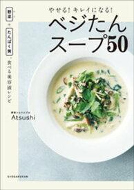 やせる!キレイになる!ベジたんスープ50 〜野菜+たんぱく質、食べる美容液レシピ〜【電子書籍】[ Atsushi ]
