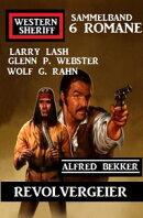 Revolvergeier: Western Sheriff Sammelband 6 Romane