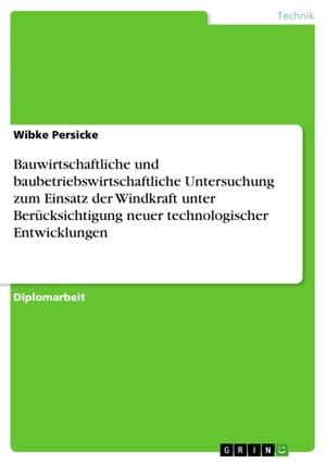 Bauwirtschaftliche und baubetriebswirtschaftliche Untersuchung zum Einsatz der Windkraft unter Ber?cksichtigung neuer technologischer Entwicklungen【電子書籍】[ Wibke Persicke ]