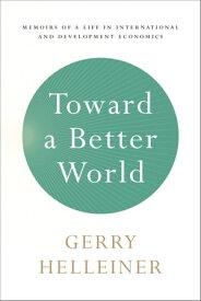 Toward a Better WorldMemoirs of a Life in International and Development Economics【電子書籍】[ Gerald (Gerry) Helleiner ]