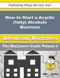 How to Start a Acyclic (fatty) Alcohols Business (Beginners Guide)How to Start a Acyclic (fatty) Alcohols Business (Beginners Guide)【電子書籍】[ Katharyn Hester ]