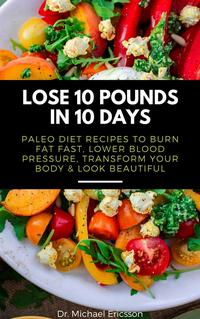 Lose 10 Pounds in 10 Days: Paleo Diet Recipes to Burn Fat Fast, Lower Blood Pressure, Transform Your Body & …