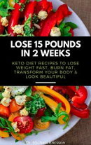 Lose 15 Pounds in 2 Weeks: Keto Diet Recipes to Lose Weight Fast, Burn Fat, Transform Your Body & Look Beaut…