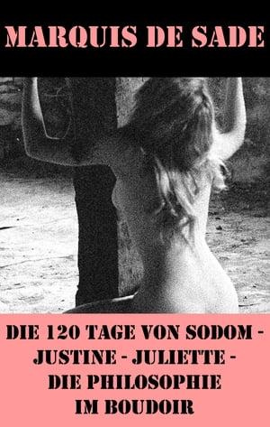 Die 120 Tage von Sodom - Justine - Juliette - Die Philosophie im Boudoir (4 Meisterwerke der Erotik und BDSM)【電子書籍】[ Marquis de Sade ]