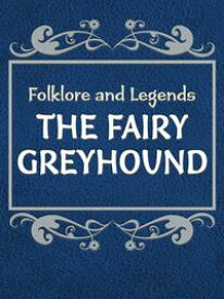 The Fairy Greyhound【電子書籍】[ Folklore and Legends ]