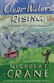 Clear Waters RisingA Mountain Walk Across Europe【電子書籍】[ Nicholas Crane ]