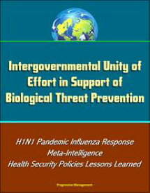 Intergovernmental Unity of Effort in Support of Biological Threat Prevention: H1N1 Pandemic Influenza Response, Meta-Intelligence, Health Security Policies Lessons Learned【電子書籍】[ Progressive Management ]