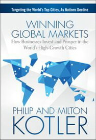Winning Global MarketsHow Businesses Invest and Prosper in the World's High-Growth Cities【電子書籍】[ Philip Kotler ]