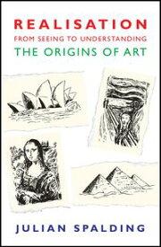 Realisation-from Seeing to UnderstandingThe Origins of Art【電子書籍】[ Julian Spalding ]