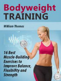 Bodyweight Training: 16 Best Muscle-Building Exercises to Improve Balance, Flexibility and Strength.【電子書籍】[ William Thomas ]