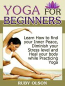 Yoga For Beginners: Learn How to find your Inner Peace, Diminish your Stress level and Heal your body while Practicing Yoga