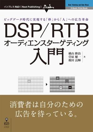 DSP/RTBオーディエンスターゲティング入門ビッグデータ時代に実現する「枠」から「人」への広告革命【電子書籍】[ 横山 隆治 ]