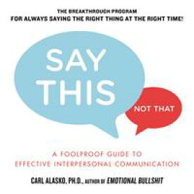 Say This, Not That A Foolproof Guide to Effective Interpersonal Communication【電子書籍】[ Carl Alasko, Ph. D. ]