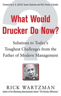 WhatWouldDruckerDoNow?:SolutionstoToday'sToughestChallengesfromtheFatherofModernManagement