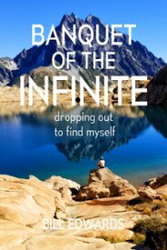 Banquet of the Infinite Dropping Out to Find Myself【電子書籍】[ Bill Edwards ]