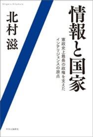 情報と国家 憲政史上最長の政権を支えたインテリジェンスの原点【電子書籍】[ 北村滋 ]