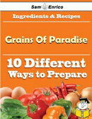 10 Ways to Use Grains Of Paradise (Recipe Book)