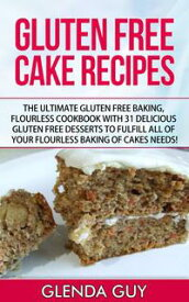 Gluten Free Cake Recipes: The Ultimate Gluten Free Baking, Flourless Cookbook with 31 Delicious Gluten Free Desserts to Fulfill all of your Flourless Baking of Cakes Needs!flourless chocolate cake, flourless cooking【電子書籍】[ Glenda Guy ]