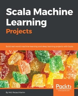 Scala Machine Learning ProjectsBuild real-world machine learning and deep learning projects with Scala【電子書籍】[ Md. Rezaul Karim ]