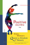 Positive Aging: Every Woman's Quest for Wisdom and Beauty