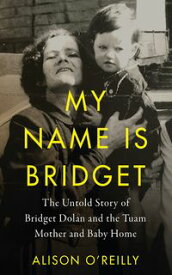 My Name is BridgetThe Untold Story of Bridget Dolan and the Tuam Mother and Baby Home【電子書籍】[ Alison O'Reilly ]