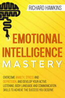 Emotional Intelligence Mastery: Overcome Anxiety, Stress and Depression, and Develop Your Active Listening, …