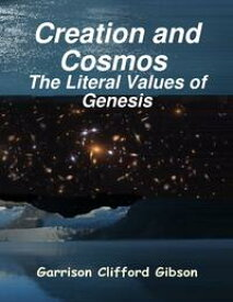 Creation and Cosmos - The Literal Values of Genesis【電子書籍】[ Garrison Clifford Gibson ]