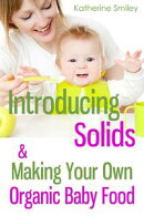 Introducing Solids & Making Your Own Organic Baby Food: A Step-by-Step Guide to Weaning Baby off Breast & St…