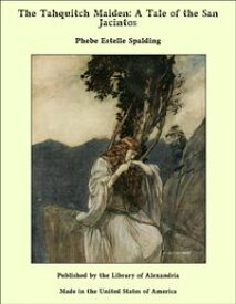 The Tahquitch Maiden: A Tale of the San Jacintos【電子書籍】[ Phebe Estelle Spalding ]