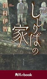 ししりばの家 (角川ebook)【電子書籍】[ 澤村伊智 ]