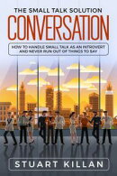 Conversation: The Small Talk Solution How to Handle Small Talk: as an Introvert and Never Run Out of Things …