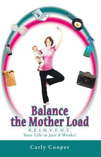 Balance the Mother LoadR.E.I.N.V.E.N.T. Your Life in Just 8 Weeks!【電子書籍】[ Carly Cooper ]