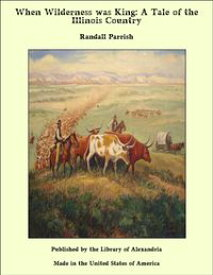 When Wilderness was King: A Tale of the Illinois Country【電子書籍】[ Randall Parrish ]
