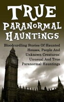 True Paranormal Hauntings: Bloodcurdling Stories of Haunted Houses, People and Unknown Creatures: Unusual and True Paranormal Hauntings