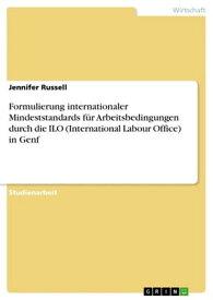 Formulierung internationaler Mindeststandards f?r Arbeitsbedingungen durch die ILO (International Labour Office) in Genf【電子書籍】[ Jennifer Russell ]