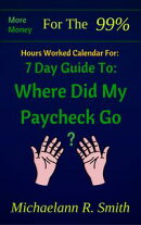 Hour Worked Calendar For: More Money for the 99%: 7 Day Guide to: Where Did My Paycheck Go?