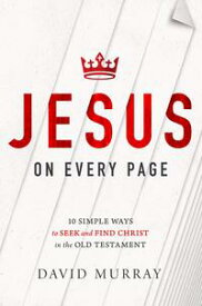 Jesus on Every Page10 Simple Ways to Seek and Find Christ in the Old Testament【電子書籍】[ David Murray ]