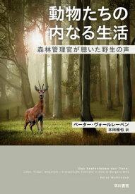 動物たちの内なる生活 森林管理官が聴いた野生の声【電子書籍】[ ペーター ヴォールレーベン ]