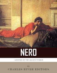 Legends of the Ancient World: The Life and Legacy of Nero【電子書籍】[ Charles River Editors ]
