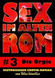 Sex im alten Rom 3 - Die OrgieHistorischer Erotik-Roman von Rhino Valentino【電子書籍】[ Rhino Valentino ]