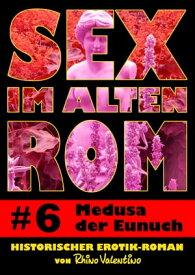 Sex im alten Rom 6 - Medusa der EunuchHistorischer Erotik-Roman von Rhino Valentino【電子書籍】[ Rhino Valentino ]